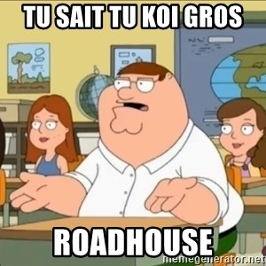 omg who the hell cares? - tu sait tu koi gros roadhouse