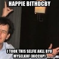 Drunk Charlie Sheen - happie bithdcby I took this selfie akll byu myselkhf (hiccup)