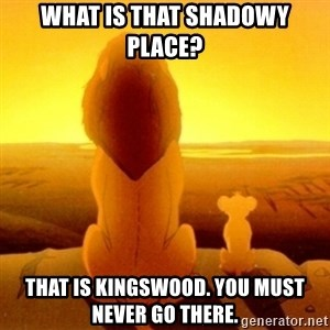 Good advice Mufasa - What is that shadowy place? that is kingswood. you must never go there.