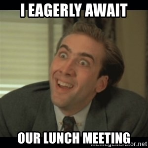 Nick Cage - I eagerly await our lunch meeting