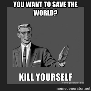 kill yourself guy - you want to save the world?