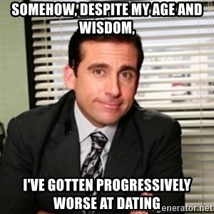 Michael Scott - somehow, despite my age and wisdom, i've gotten progressively worse at dating