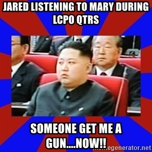 kim jong un - jared listening to mary during lcpo qtrs someone get me a gun....now!!