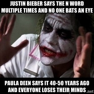 joker mind loss - justin bieber says the n word multiple times and no one bats an eye paula deen says it 40-50 years ago and everyone loses their minds