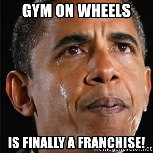 Obama Crying - Gym on Wheels  Is finally a franchise!