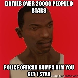 carl johnson - drives over 20000 people 0 stars police officer bumps him you get 1 star