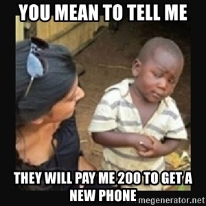 African little boy - you mean to tell me they will pay me 200 to get a new phone