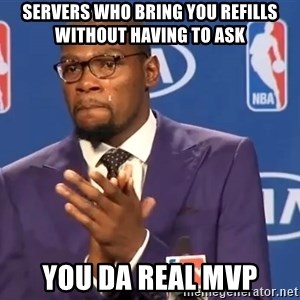 KD you the real mvp f - Servers who bring you refills without having to ask  You da Real MVp