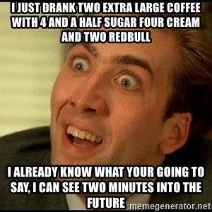 You Don't Say Nicholas Cage - I just drank two extra large coffee with 4 and a half sugar four cream and two redbull I already know what your going to say, I can see two minutes into the future