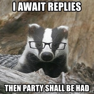 Nerdy Badger - i await replies then party shall be had