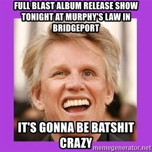 Gary Busey  - Full Blast Album Release Show Tonight at Murphy's Law In Bridgeport It's gonna be batshit crazy
