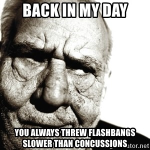 Back In My Day - Back in my day You always threw flashbangs slower than concussions
