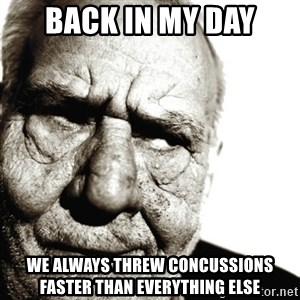 Back In My Day - Back in my day We always threw concussions faster than everything else