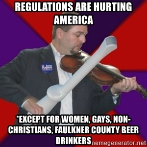FiddlingRapert - Regulations are hurting  America *except for women, gays, non-Christians, Faulkner County Beer Drinkers