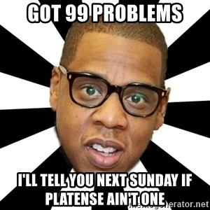 JayZ 99 Problems - got 99 problems I'll tell you next sunday if platense ain't one