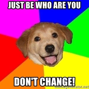Advice Dog - Just be who are you Don't change!