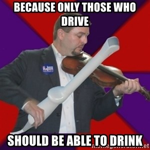 FiddlingRapert - Because only those who drive should be able to drink