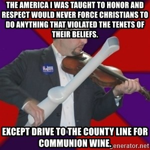 FiddlingRapert - The America I was taught to honor and respect would never force Christians to do anything that violated the tenets of their beliefs. Except drive to the county line for communion wine.