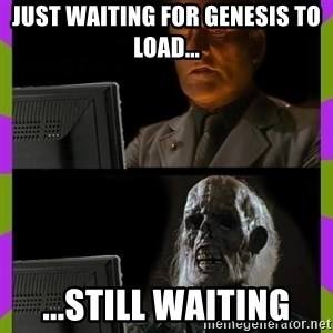 ill just wait here - just waiting for genesis to load... ...still waiting