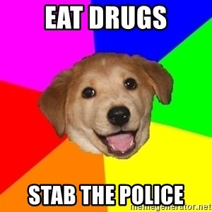 Advice Dog - Eat drugs Stab the police