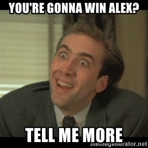 Nick Cage - you're gonna win alex? tell me more