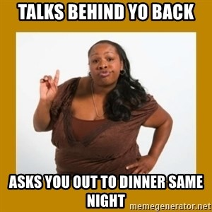 Angry Black Woman - talks behind yo back asks you out to dinner same night