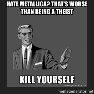 kill yourself guy - hate metallica? that's worse than being a theist