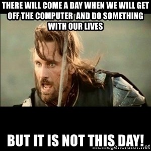 There will come a day but it is not this day - there will come a day when we will get off the computer  and do something with our lives but it is not this day!