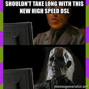 ill just wait here - shouldn't take long with this new high speed dsl