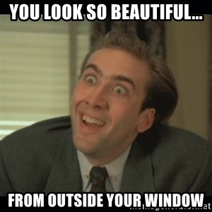 Nick Cage - you look so beautiful... from outside your window