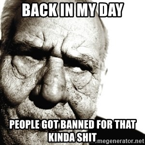 Back In My Day - Back in my day people got banned for that kinda shit