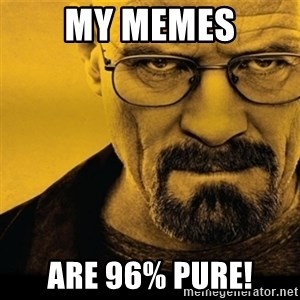 Walter White (Breaking Bad) - My memes are 96% pure!