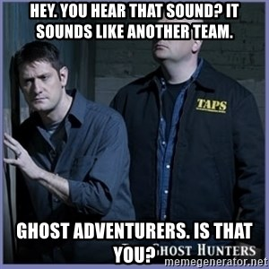 ghost hunters - hey. you hear that sound? It sounds like another team. Ghost Adventurers. is that you?
