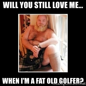 Sexy Scotsman - Will you still love me... When I'm a fat old golfer?