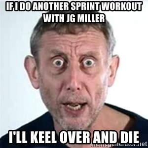 Michael Rosen  - If I do another Sprint Workout with JG Miller I'll Keel Over and Die