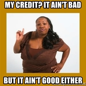 Angry Black Woman - my credit? it ain't bad but it ain't good either