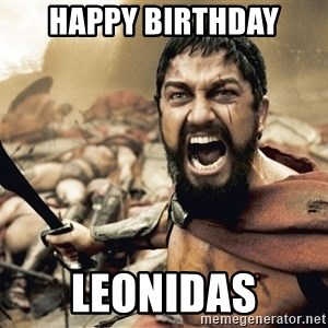 Spartan300 - HAPPY BIRTHDAY LEONIDAS
