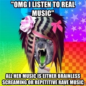 "Insanity Scene Wolf - ""omg i listen to real music"" all her music is either brainless screaming or repetitive rave music"