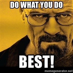 Walter White (Breaking Bad) - Do what you do  best!