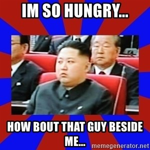 kim jong un - Im so hungry... How bout that guy beside me...