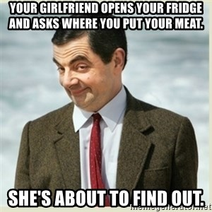 MR bean - Your girlfriend opens your fridge and asks where you put your meat. She's about to find out.