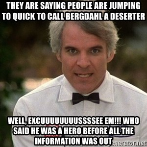 Steve Martin The Jerk - THEY ARE SAYING PEOPLE ARE JUMPING TO QUICK TO CALL BERGDAHL A DESERTER WELL, EXCUUUUUUUUSSSSEE EM!!! WHO SAID HE WAS A HERO BEFORE ALL THE INFORMATION WAS OUT