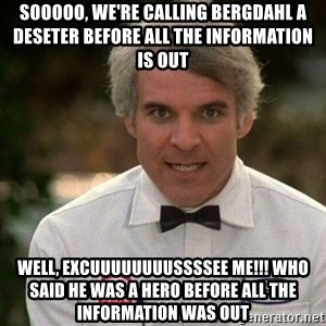 Steve Martin The Jerk - SOOOOO, WE'RE CALLING BERGDAHL A DESETER BEFORE ALL THE INFORMATION IS OUT WELL, EXCUUUUUUUUSSSSEE ME!!! WHO SAID HE WAS A HERO BEFORE ALL THE INFORMATION WAS OUT