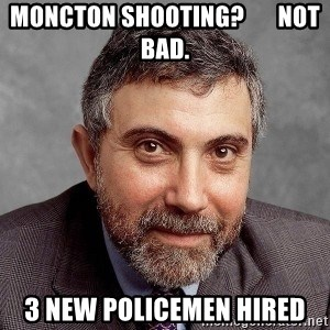 Krugman - MONCTON SHOOTING?       NOT BAD. 3 NEW POLICEMEN HIRED