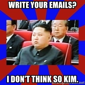 kim jong un - Write your emails? I don't think so Kim.