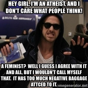 Manarchist Ryan Gosling - Hey girl, I'm an atheist, and i don't care what people think! a feminist?  Well I guess I agree with it and all, but I wouldn't call myself that.  it has too much negative baggage attced to it.