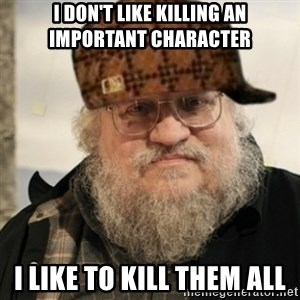 Scumbag George R. R. Martin - I don't like killing an important character I like to kill them all