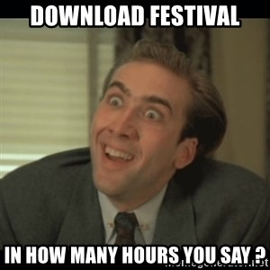 Nick Cage - Download Festival In how many hours you say ?