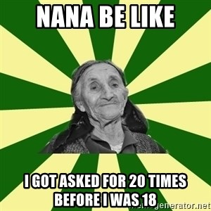 Adigha babushka - Nana be like I got asked for 20 times before I was 18
