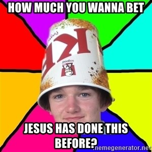 Bad Braydon - How much you wanna bet jesus has done this before?
